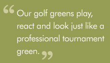 """Our golf greens play, react and look just like a professionaltournament green."""