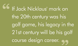 """If Jack Nicklaus' mark on the 20th century was his golf game, his legacy in the 21st century will be his golf course design career."""