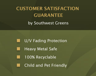 CUSTOMER SATISFACTION GUARANTEE  by Southwest Greens    U/V Fading Protection    Heavy Metal Safe    100% Recyclable    Child and Pet Friendly