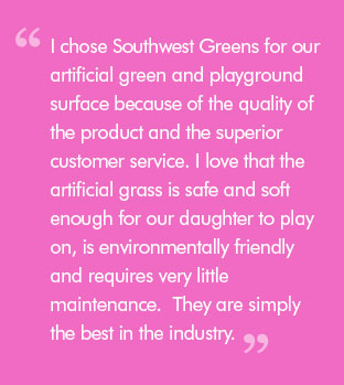 Quote: I chose Southwest Greens for our artificial green and playground surface because of the quality of the product and the superior customer service. I love that the artificial grass is safe and soft enough for our daughter to play on, is environmentally friendly and requires very little maintenance.  They are simply the best in the industry.